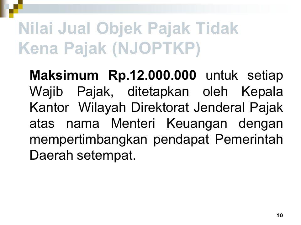 Nilai Jual Objek Pajak Tidak Kena Pajak (NJOPTKP) Maksimum Rp.12.000.000 untuk setiap Wajib Pajak, ditetapkan oleh Kepala Kantor Wilayah Direktorat Je