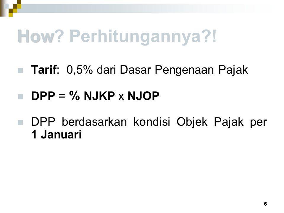 How How? Perhitungannya?! Tarif: 0,5% dari Dasar Pengenaan Pajak DPP = % NJKP x NJOP DPP berdasarkan kondisi Objek Pajak per 1 Januari 6