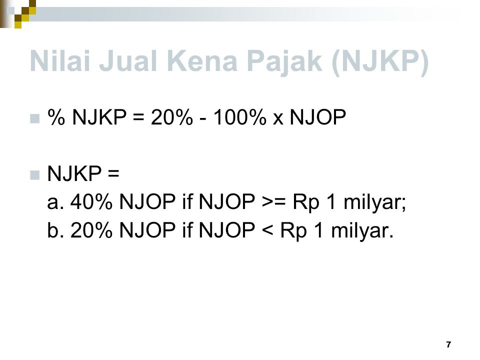 Nilai Jual Kena Pajak (NJKP) % NJKP = 20% - 100% x NJOP NJKP = a. 40% NJOP if NJOP >= Rp 1 milyar; b. 20% NJOP if NJOP < Rp 1 milyar. 7