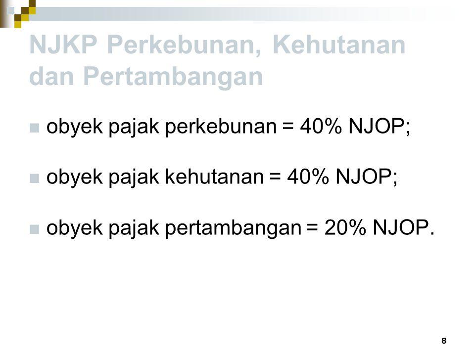 NJKP Perkebunan, Kehutanan dan Pertambangan obyek pajak perkebunan = 40% NJOP; obyek pajak kehutanan = 40% NJOP; obyek pajak pertambangan = 20% NJOP.