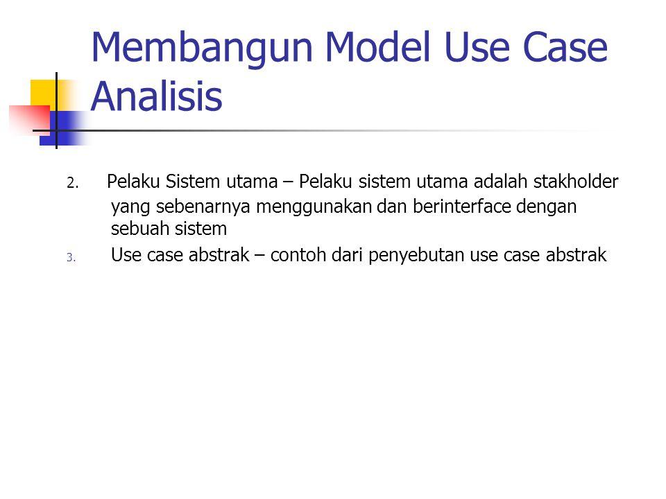 Membangun Model Use Case Analisis 2. Pelaku Sistem utama – Pelaku sistem utama adalah stakholder yang sebenarnya menggunakan dan berinterface dengan s