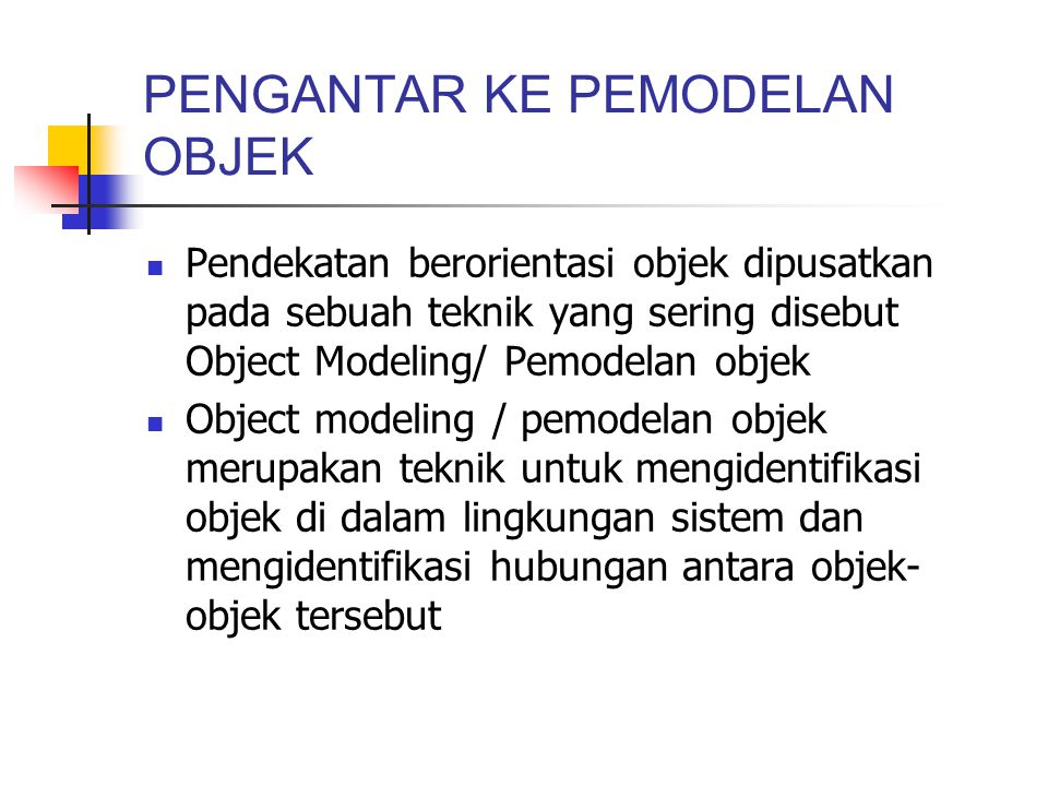 PENGANTAR KE PEMODELAN OBJEK Pendekatan berorientasi objek dipusatkan pada sebuah teknik yang sering disebut Object Modeling/ Pemodelan objek Object m