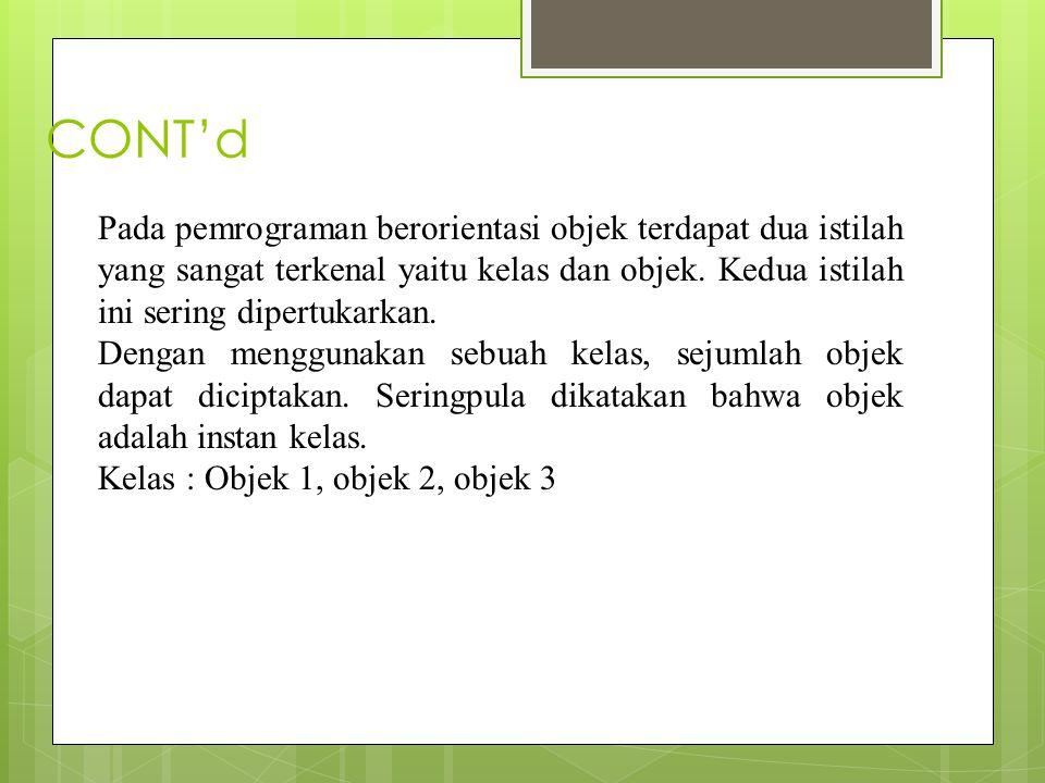 CONT'd Pada pemrograman berorientasi objek terdapat dua istilah yang sangat terkenal yaitu kelas dan objek.