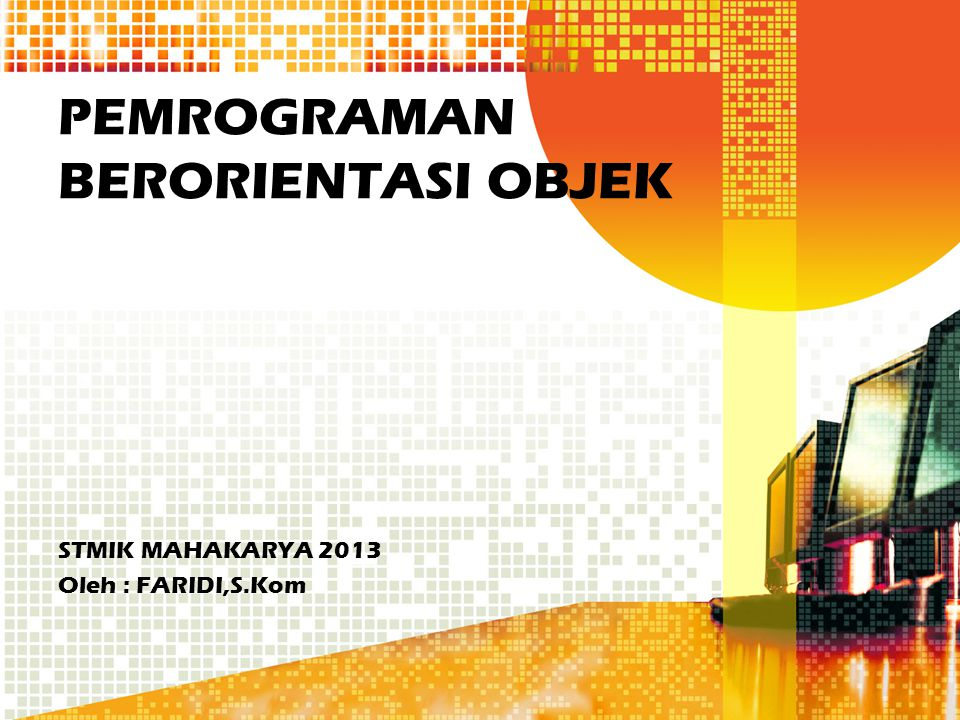PEMROGRAMAN BERORIENTASI OBJEK STMIK MAHAKARYA 2013 Oleh : FARIDI,S.Kom