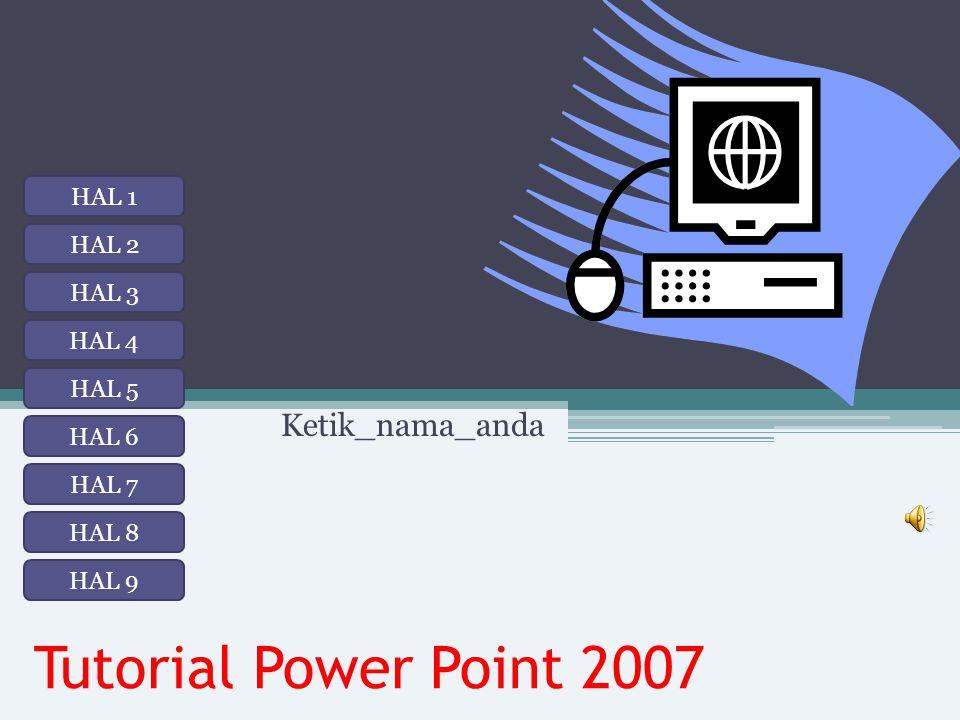 Tutorial Power Point 2007 Ketik_nama_anda HAL 1 HAL 2 HAL 3 HAL 8 HAL 7 HAL 6 HAL 5 HAL 4 HAL 9