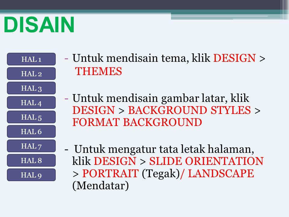 DISAIN -Untuk mendisain tema, klik DESIGN > THEMES -Untuk mendisain gambar latar, klik DESIGN > BACKGROUND STYLES > FORMAT BACKGROUND - Untuk mengatur