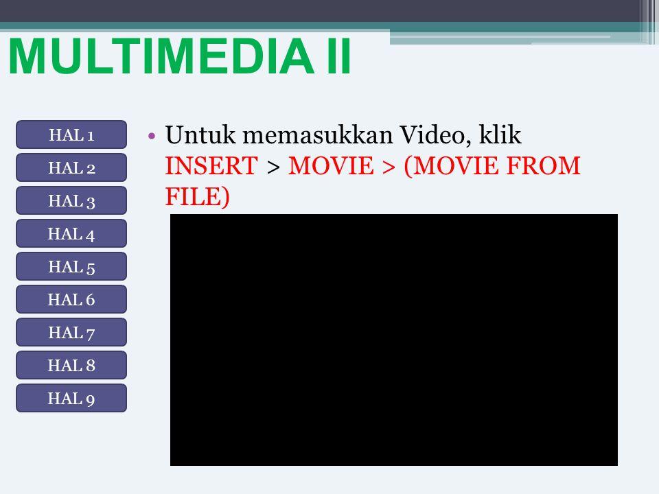 MULTIMEDIA II Untuk memasukkan Video, klik INSERT > MOVIE > (MOVIE FROM FILE) HAL 1 HAL 2 HAL 3 HAL 8 HAL 7 HAL 6 HAL 5 HAL 4 HAL 9