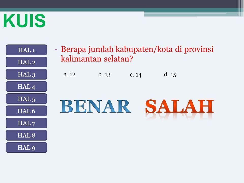 KUIS -Berapa jumlah kabupaten/kota di provinsi kalimantan selatan? b. 13a. 12 c. 14 d. 15 HAL 1 HAL 2 HAL 3 HAL 8 HAL 7 HAL 6 HAL 5 HAL 4 HAL 9