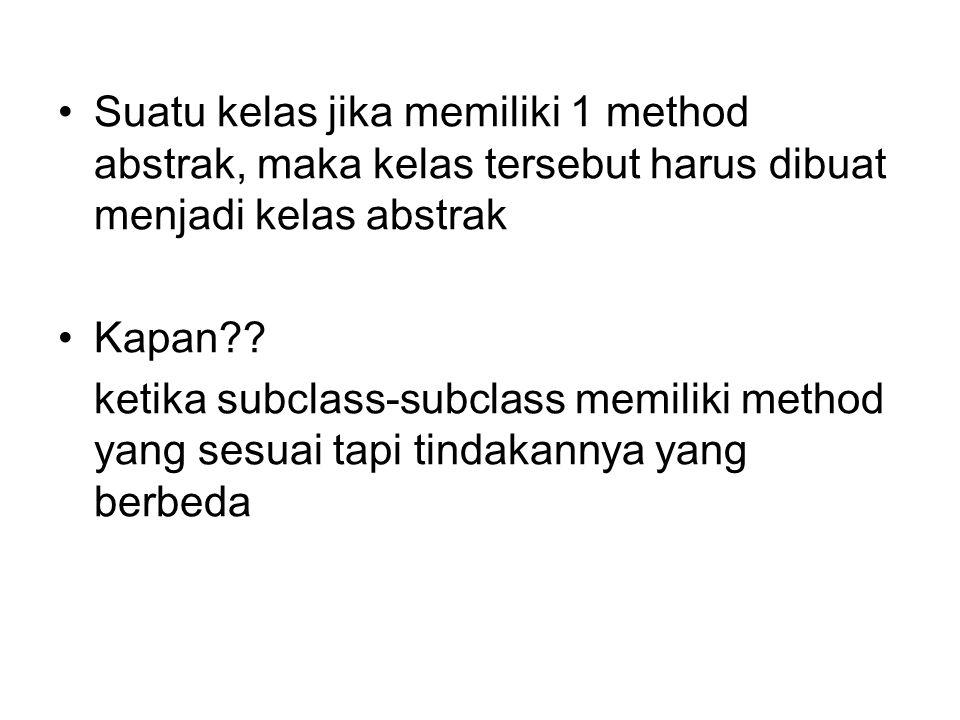 Suatu kelas jika memiliki 1 method abstrak, maka kelas tersebut harus dibuat menjadi kelas abstrak Kapan?? ketika subclass-subclass memiliki method ya