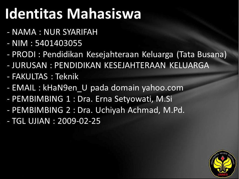 Identitas Mahasiswa - NAMA : NUR SYARIFAH - NIM : 5401403055 - PRODI : Pendidikan Kesejahteraan Keluarga (Tata Busana) - JURUSAN : PENDIDIKAN KESEJAHTERAAN KELUARGA - FAKULTAS : Teknik - EMAIL : kHaN9en_U pada domain yahoo.com - PEMBIMBING 1 : Dra.
