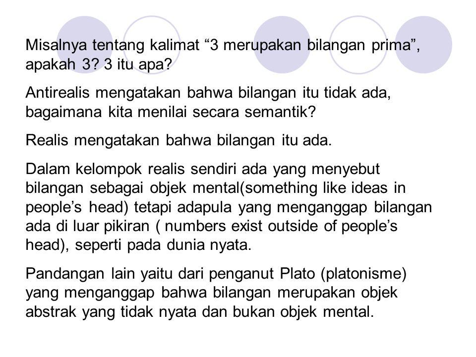 """Misalnya tentang kalimat """"3 merupakan bilangan prima"""", apakah 3? 3 itu apa? Antirealis mengatakan bahwa bilangan itu tidak ada, bagaimana kita menilai"""