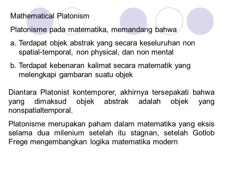 Mathematical Platonism Platonisme pada matematika, memandang bahwa a.Terdapat objek abstrak yang secara keseluruhan non spatial-temporal, non physical