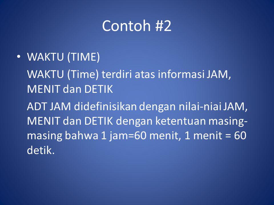 Contoh #2 WAKTU (TIME) WAKTU (Time) terdiri atas informasi JAM, MENIT dan DETIK ADT JAM didefinisikan dengan nilai-niai JAM, MENIT dan DETIK dengan ketentuan masing- masing bahwa 1 jam=60 menit, 1 menit = 60 detik.