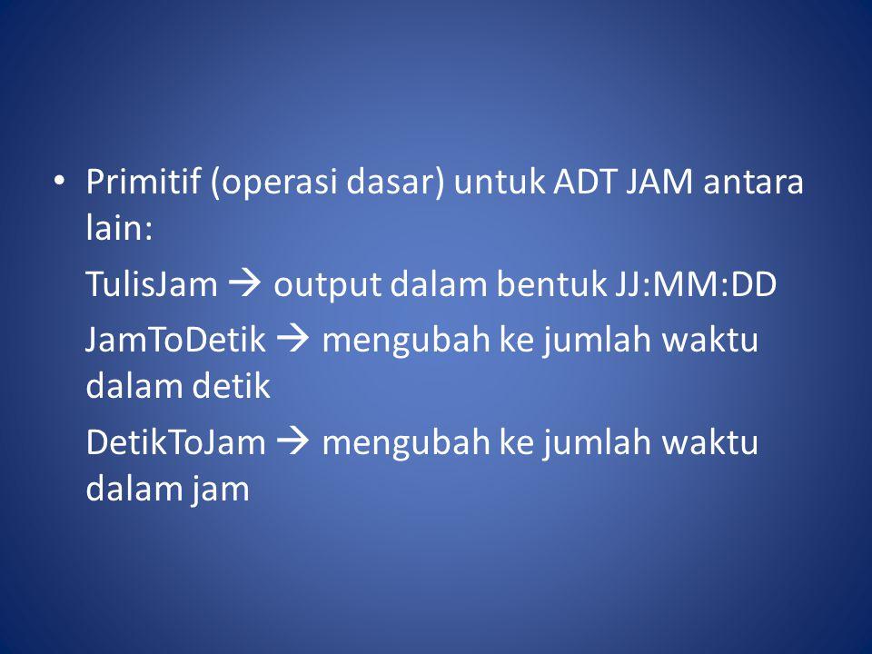 Primitif (operasi dasar) untuk ADT JAM antara lain: TulisJam  output dalam bentuk JJ:MM:DD JamToDetik  mengubah ke jumlah waktu dalam detik DetikToJam  mengubah ke jumlah waktu dalam jam