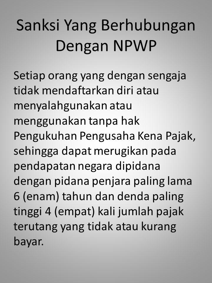 Sanksi Yang Berhubungan Dengan NPWP Setiap orang yang dengan sengaja tidak mendaftarkan diri atau menyalahgunakan atau menggunakan tanpa hak Pengukuha
