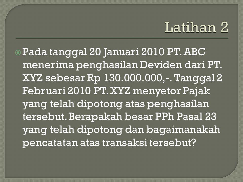  Pada tanggal 20 Januari 2010 PT. ABC menerima penghasilan Deviden dari PT. XYZ sebesar Rp 130.000.000,-. Tanggal 2 Februari 2010 PT. XYZ menyetor Pa