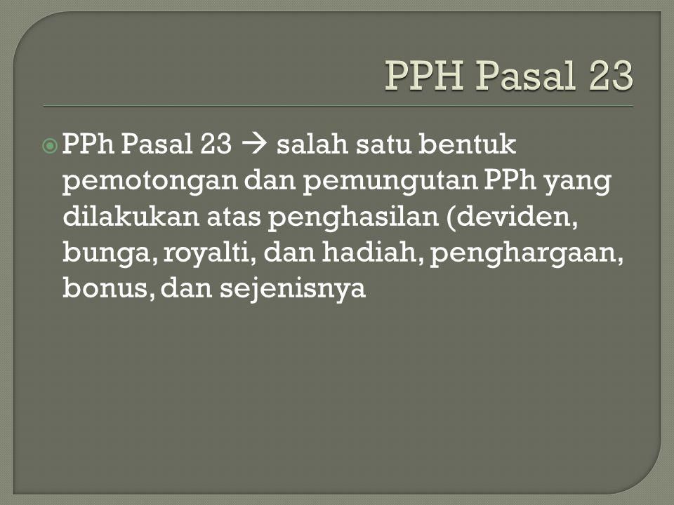  PPh Pasal 23  salah satu bentuk pemotongan dan pemungutan PPh yang dilakukan atas penghasilan (deviden, bunga, royalti, dan hadiah, penghargaan, bo