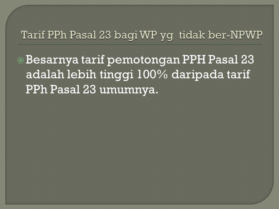  Besarnya tarif pemotongan PPH Pasal 23 adalah lebih tinggi 100% daripada tarif PPh Pasal 23 umumnya.