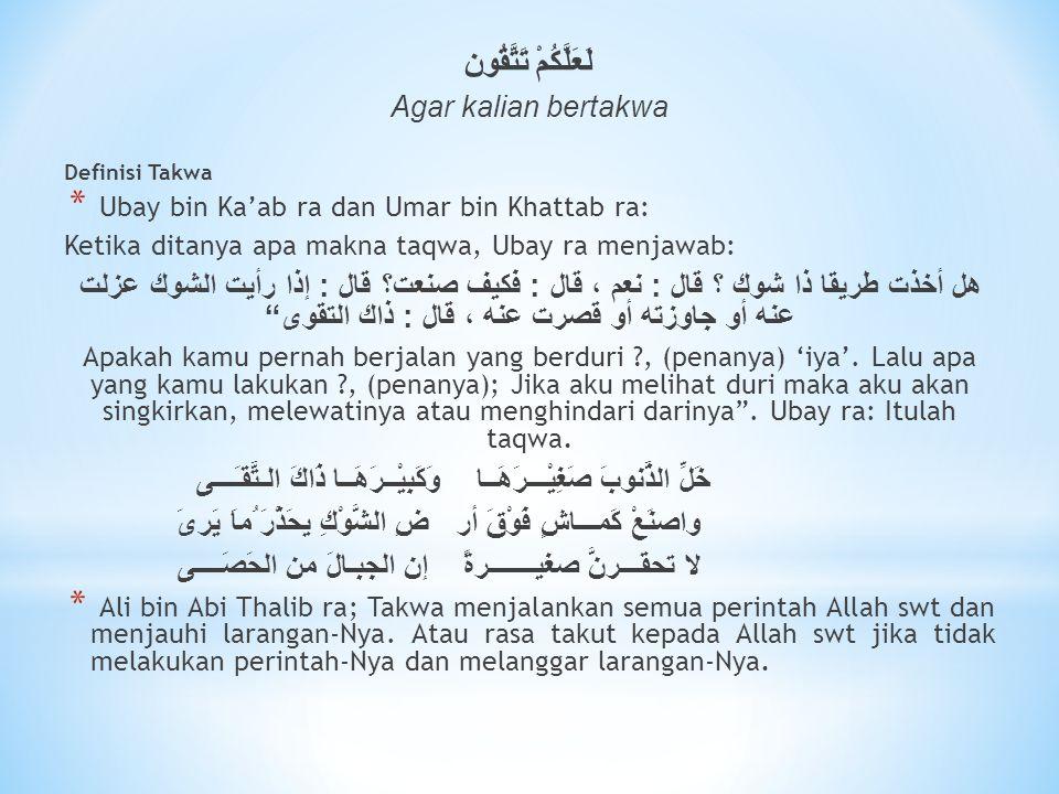 لَعَلَّكُمْ تَتَّقُون Agar kalian bertakwa Definisi Takwa * Ubay bin Ka'ab ra dan Umar bin Khattab ra: Ketika ditanya apa makna taqwa, Ubay ra menjawa