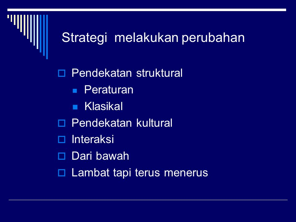 Strategi melakukan perubahan  Pendekatan struktural Peraturan Klasikal  Pendekatan kultural  Interaksi  Dari bawah  Lambat tapi terus menerus