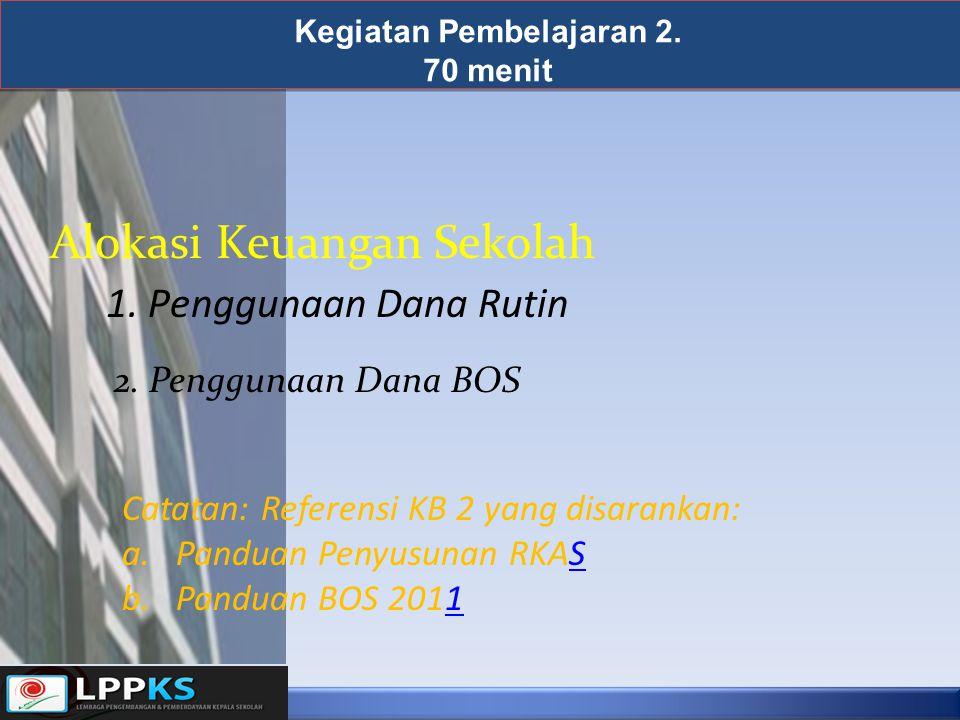 Kegiatan Pembelajaran 2. 70 menit 1. Penggunaan Dana Rutin Alokasi Keuangan Sekolah 2. Penggunaan Dana BOS Catatan: Referensi KB 2 yang disarankan: a.