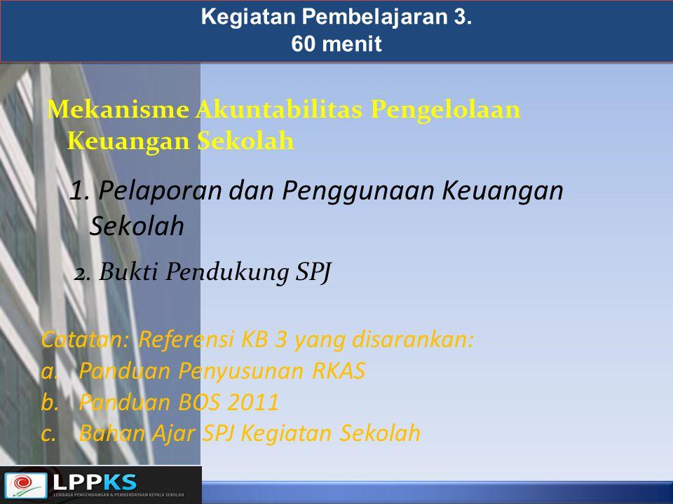 Kegiatan Pembelajaran 3. 60 menit 1. Pelaporan dan Penggunaan Keuangan Sekolah Mekanisme Akuntabilitas Pengelolaan Keuangan Sekolah 2. Bukti Pendukung