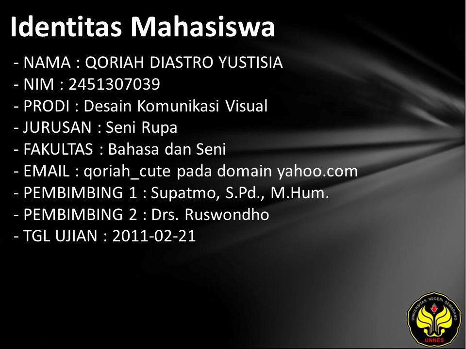 Identitas Mahasiswa - NAMA : QORIAH DIASTRO YUSTISIA - NIM : 2451307039 - PRODI : Desain Komunikasi Visual - JURUSAN : Seni Rupa - FAKULTAS : Bahasa dan Seni - EMAIL : qoriah_cute pada domain yahoo.com - PEMBIMBING 1 : Supatmo, S.Pd., M.Hum.
