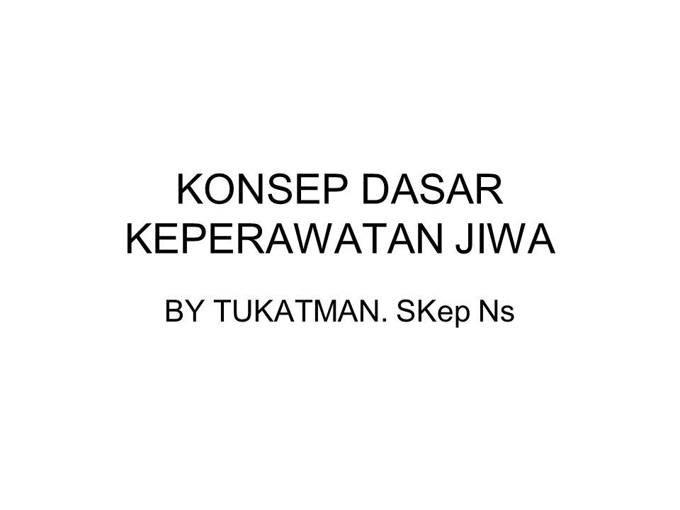KONSEP DASAR KEPERAWATAN JIWA BY TUKATMAN. SKep Ns