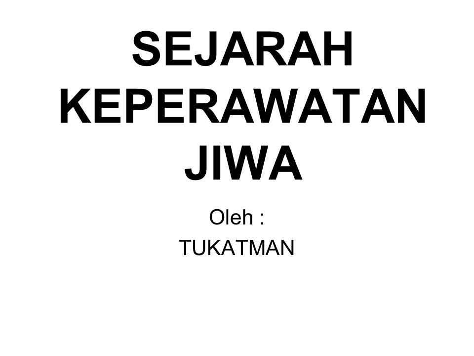 SEJARAH KEPERAWATAN JIWA Oleh : TUKATMAN
