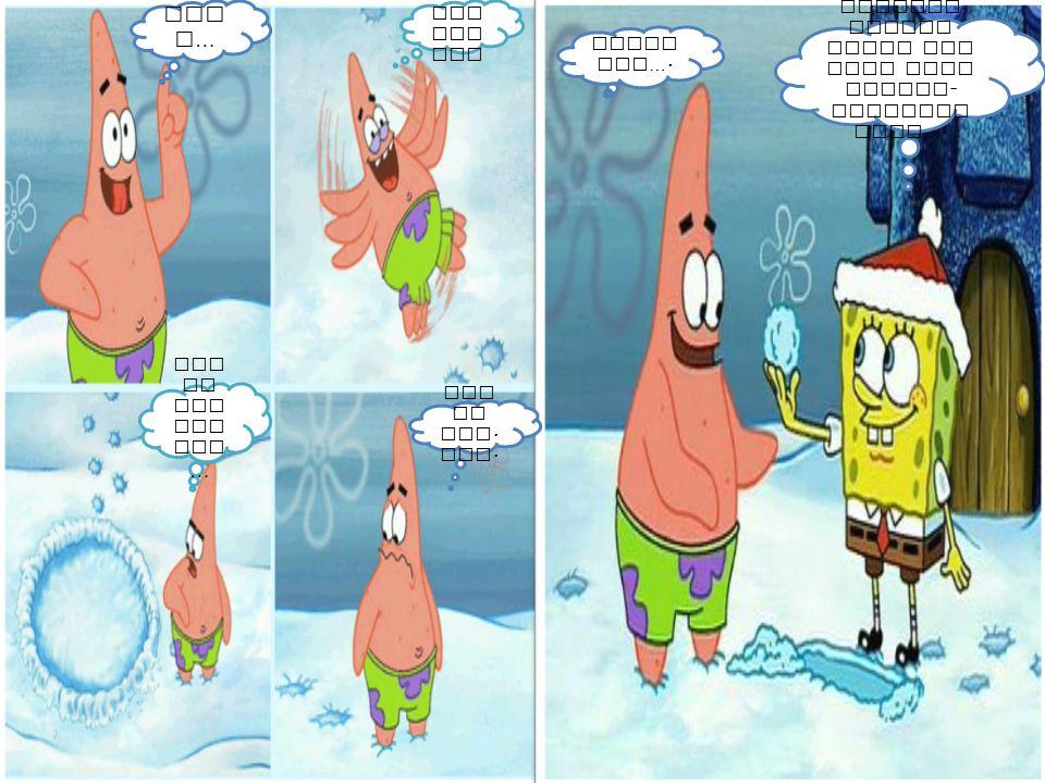 Patr ick Patr ick.. Iya spong ebob… Giman a . Kita bisa bermai n dengan salju..