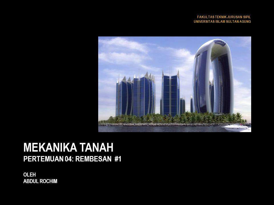MEKANIKA TANAH PERTEMUAN 04: REMBESAN #1 OLEH ABDUL ROCHIM FAKULTAS TEKNIK JURUSAN SIPIL UNIVERSITAS ISLAM SULTAN AGUNG