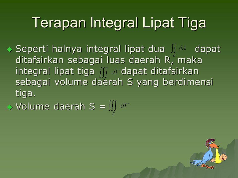 Terapan Integral Lipat Tiga  Seperti halnya integral lipat dua dapat ditafsirkan sebagai luas daerah R, maka integral lipat tiga dapat ditafsirkan sebagai volume daerah S yang berdimensi tiga.