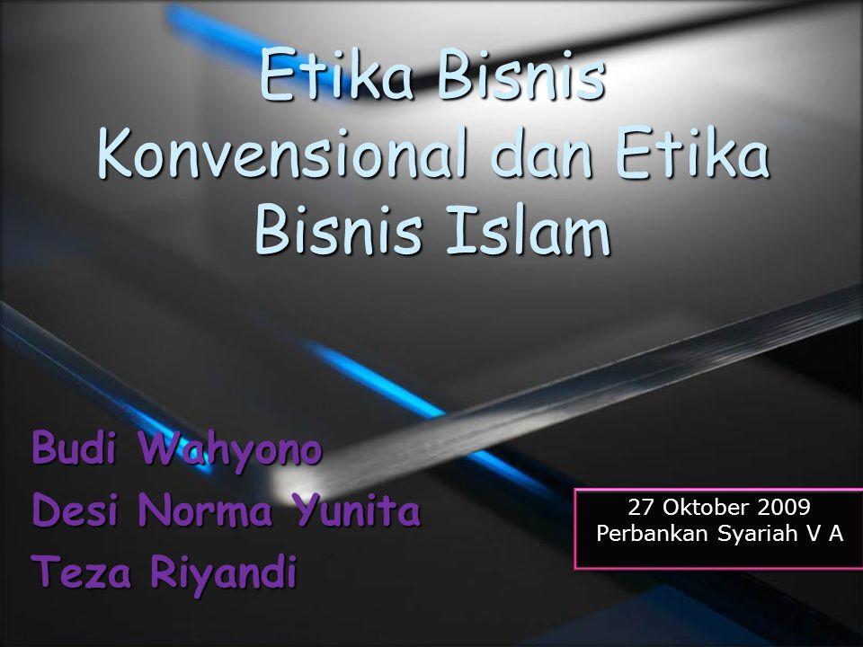 Etika Bisnis Konvensional dan Etika Bisnis Islam Budi Wahyono Desi Norma Yunita Teza Riyandi 27 Oktober 2009 Perbankan Syariah V A 27 Oktober 2009 Per