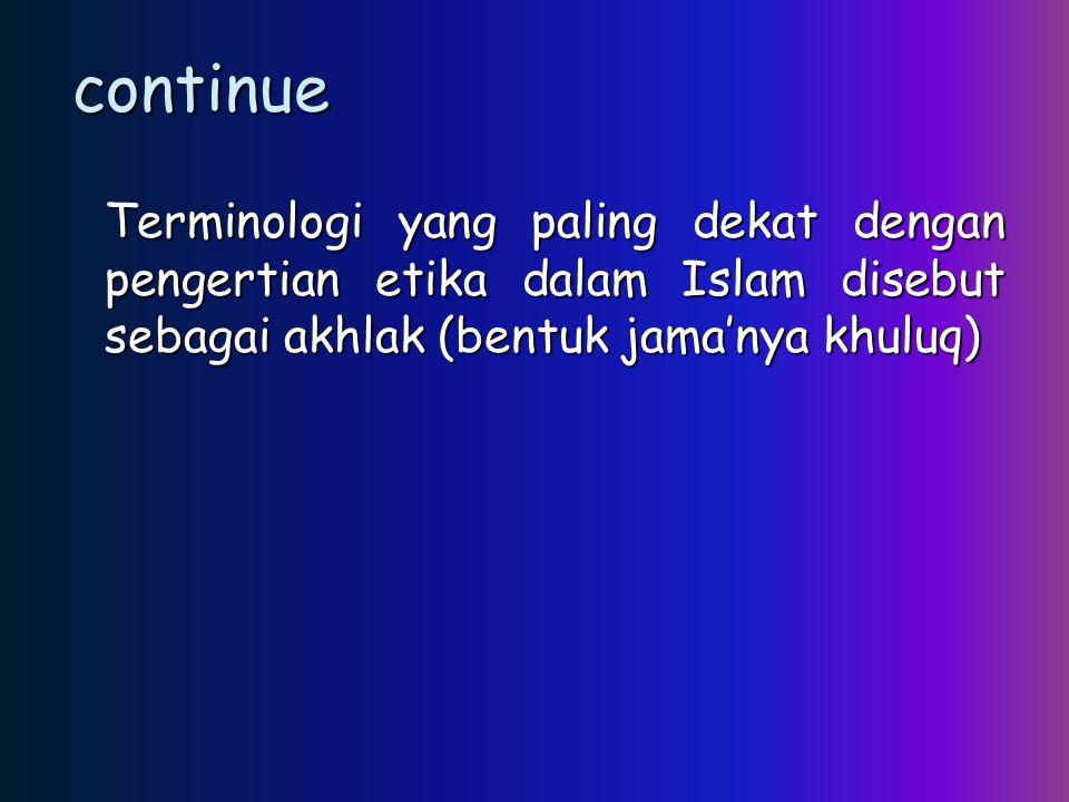 continue Terminologi yang paling dekat dengan pengertian etika dalam Islam disebut sebagai akhlak (bentuk jama'nya khuluq)