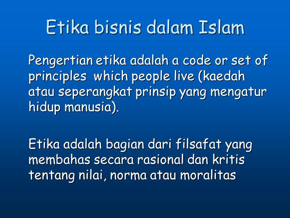 Etika bisnis dalam Islam Pengertian etika adalah a code or set of principles which people live (kaedah atau seperangkat prinsip yang mengatur hidup ma