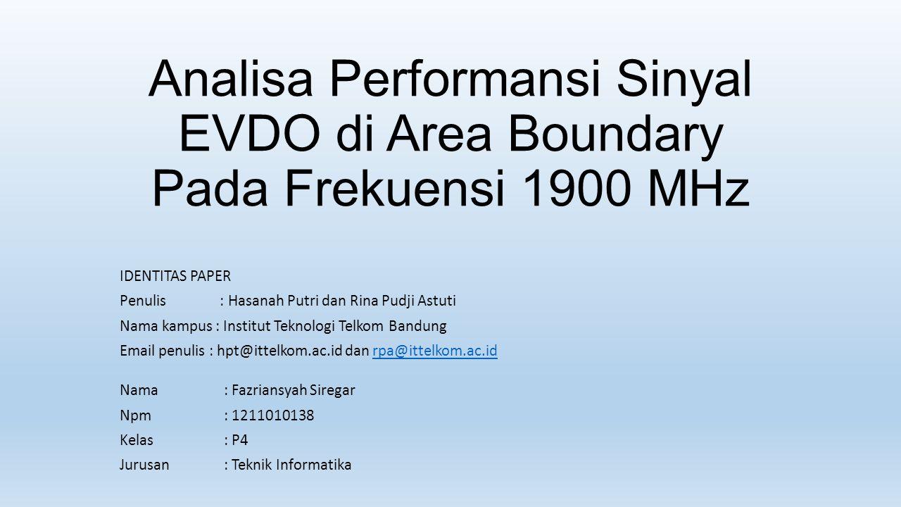 Analisa Performansi Sinyal EVDO di Area Boundary Pada Frekuensi 1900 MHz IDENTITAS PAPER Penulis : Hasanah Putri dan Rina Pudji Astuti Nama kampus : I