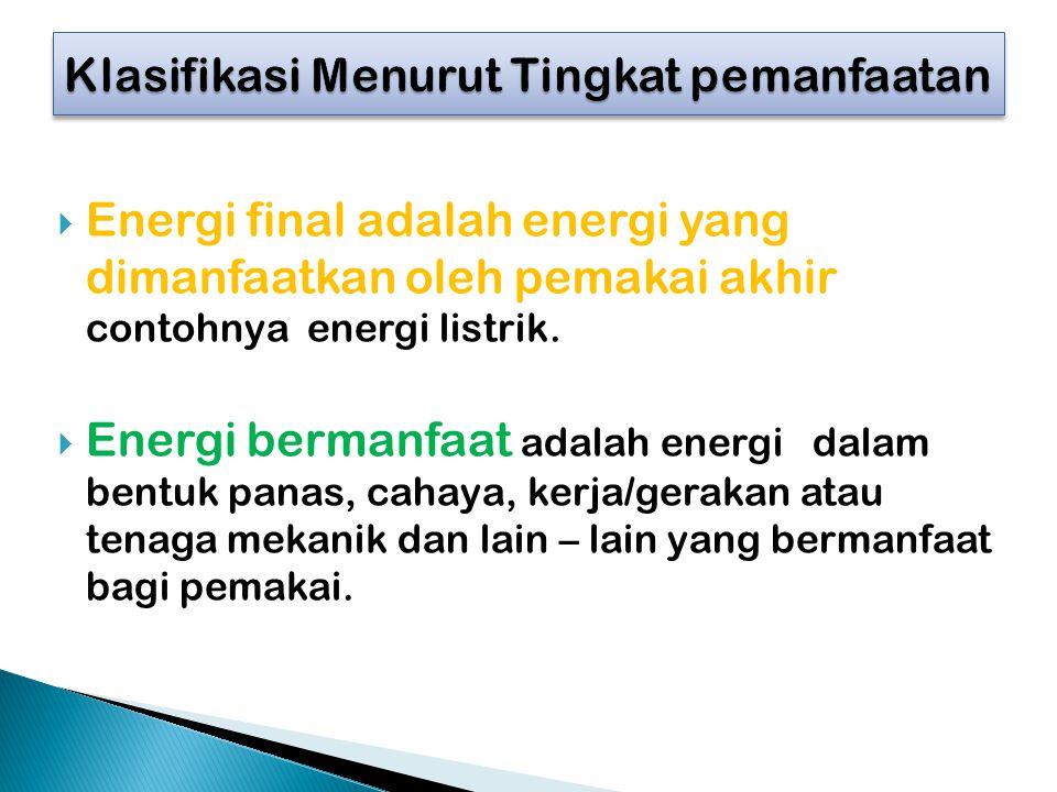  Energi final adalah energi yang dimanfaatkan oleh pemakai akhir contohnya energi listrik.  Energi bermanfaat adalah energi dalam bentuk panas, caha