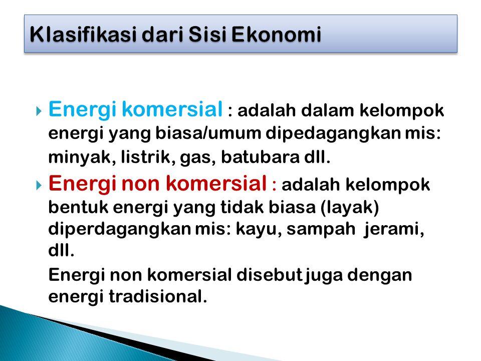  Energi komersial : adalah dalam kelompok energi yang biasa/umum dipedagangkan mis: minyak, listrik, gas, batubara dll.  Energi non komersial : adal