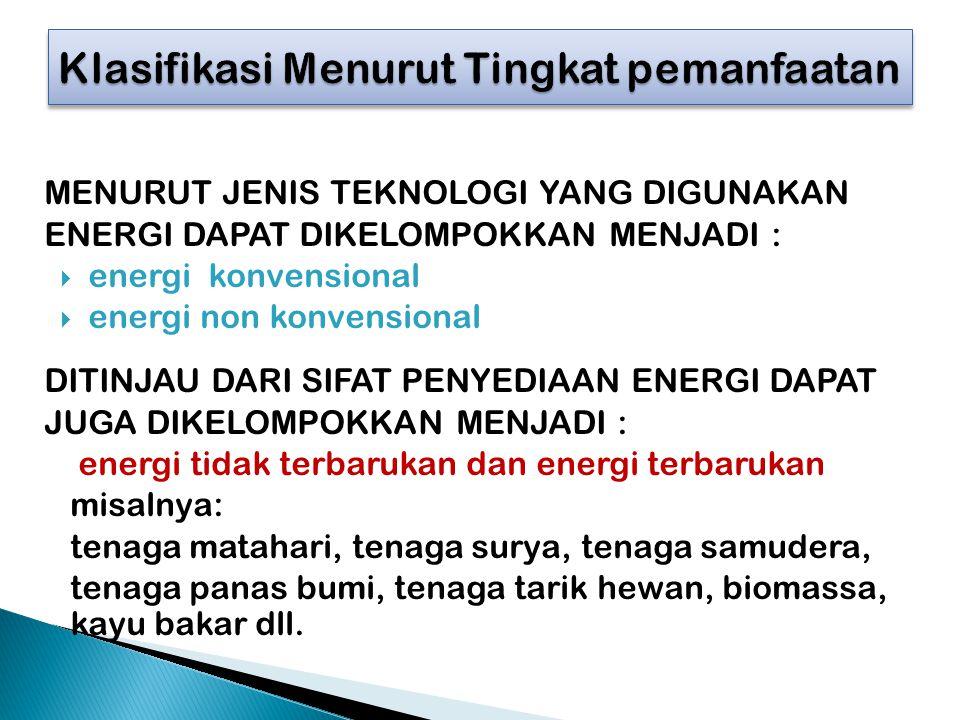 MENURUT JENIS TEKNOLOGI YANG DIGUNAKAN ENERGI DAPAT DIKELOMPOKKAN MENJADI :  energi konvensional  energi non konvensional DITINJAU DARI SIFAT PENYEDIAAN ENERGI DAPAT JUGA DIKELOMPOKKAN MENJADI : energi tidak terbarukan dan energi terbarukan misalnya: tenaga matahari, tenaga surya, tenaga samudera, tenaga panas bumi, tenaga tarik hewan, biomassa, kayu bakar dll.