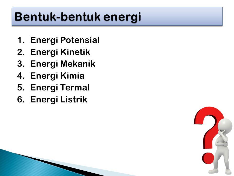 1.Energi Potensial 2.Energi Kinetik 3.Energi Mekanik 4.Energi Kimia 5.Energi Termal 6.Energi Listrik