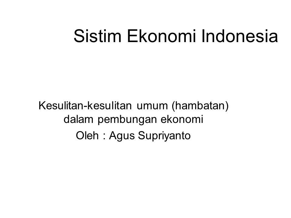 Sistim Ekonomi Indonesia Kesulitan-kesulitan umum (hambatan) dalam pembungan ekonomi Oleh : Agus Supriyanto