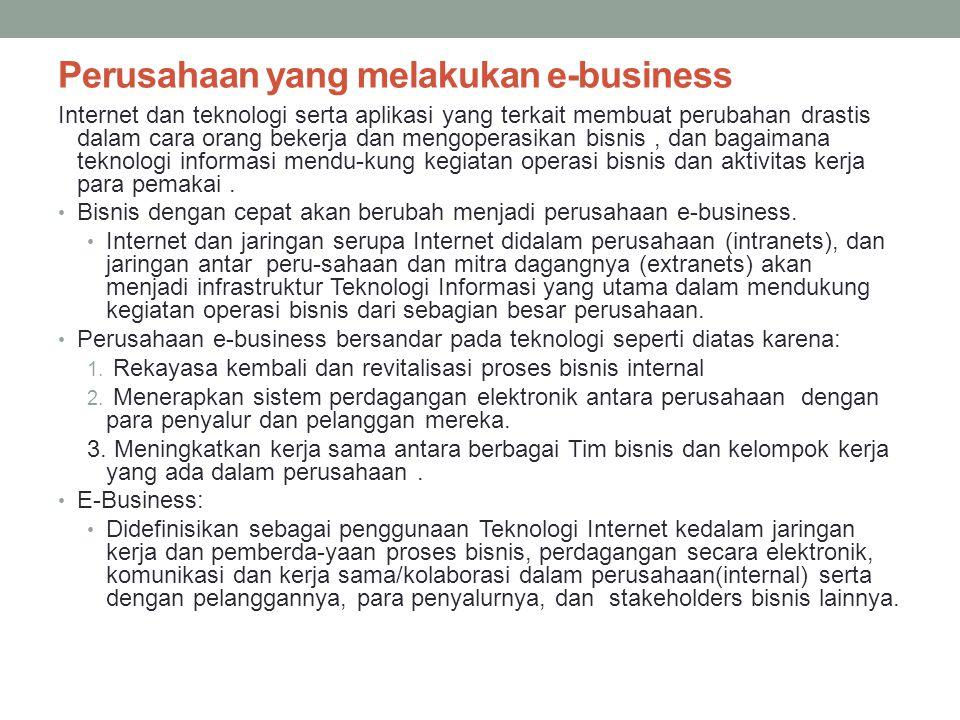 Perusahaan yang melakukan e-business Internet dan teknologi serta aplikasi yang terkait membuat perubahan drastis dalam cara orang bekerja dan mengoperasikan bisnis, dan bagaimana teknologi informasi mendu-kung kegiatan operasi bisnis dan aktivitas kerja para pemakai.