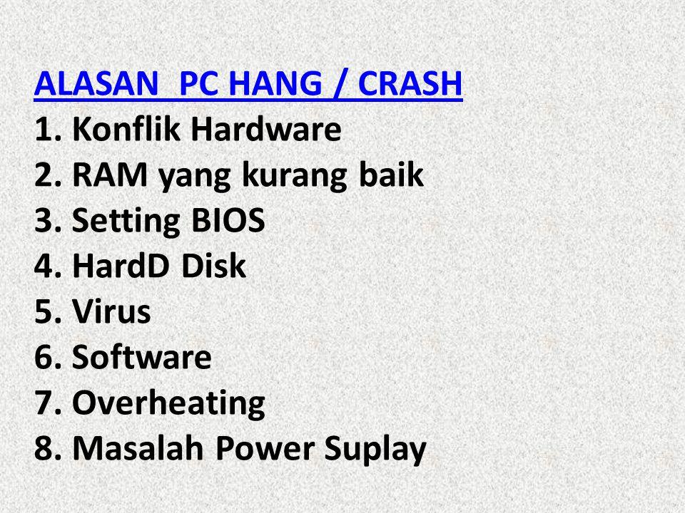 ALASAN PC HANG / CRASH ALASAN PC HANG / CRASH 1. Konflik Hardware 2. RAM yang kurang baik 3. Setting BIOS 4. HardD Disk 5. Virus 6. Software 7. Overhe