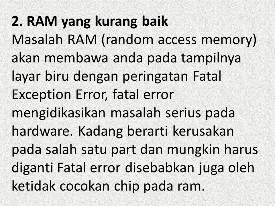 2. RAM yang kurang baik Masalah RAM (random access memory) akan membawa anda pada tampilnya layar biru dengan peringatan Fatal Exception Error, fatal