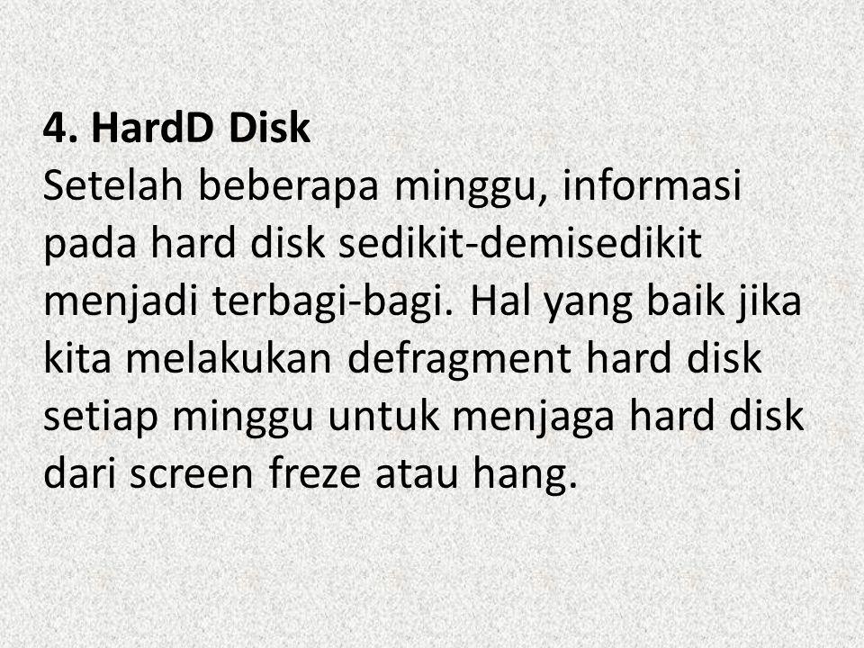 4. HardD Disk Setelah beberapa minggu, informasi pada hard disk sedikit-demisedikit menjadi terbagi-bagi. Hal yang baik jika kita melakukan defragment