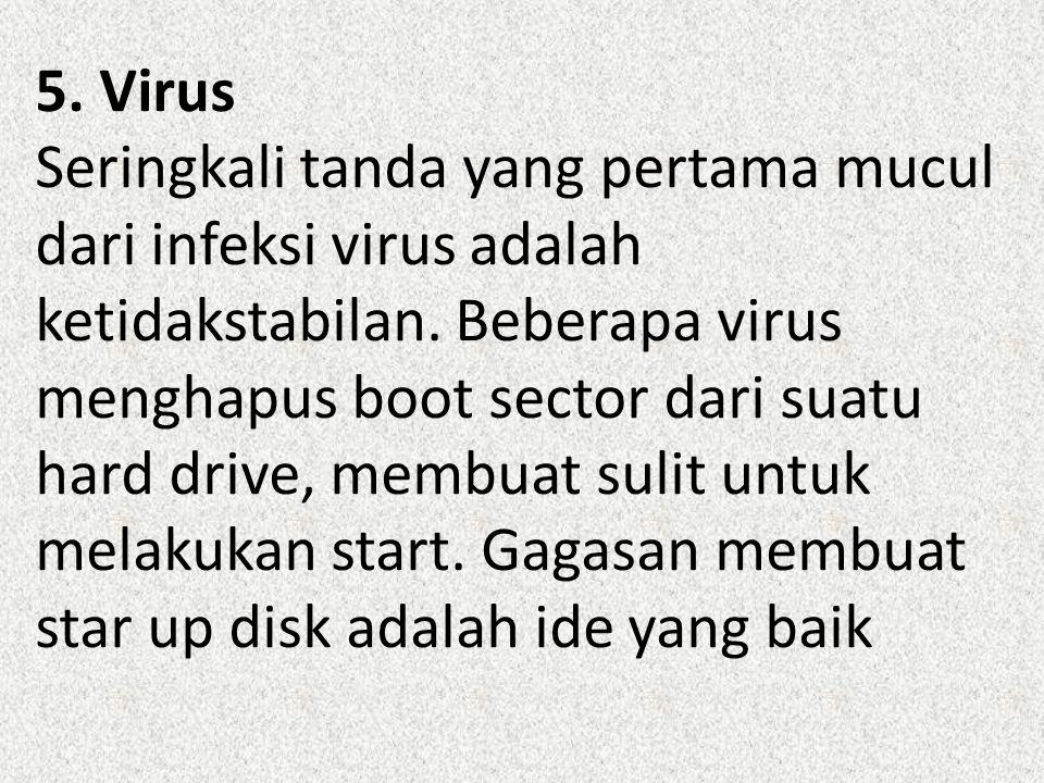5. Virus Seringkali tanda yang pertama mucul dari infeksi virus adalah ketidakstabilan. Beberapa virus menghapus boot sector dari suatu hard drive, me