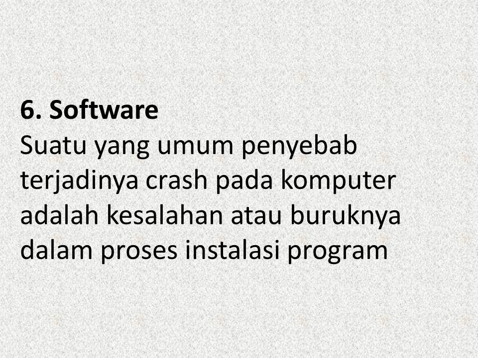 6. Software Suatu yang umum penyebab terjadinya crash pada komputer adalah kesalahan atau buruknya dalam proses instalasi program