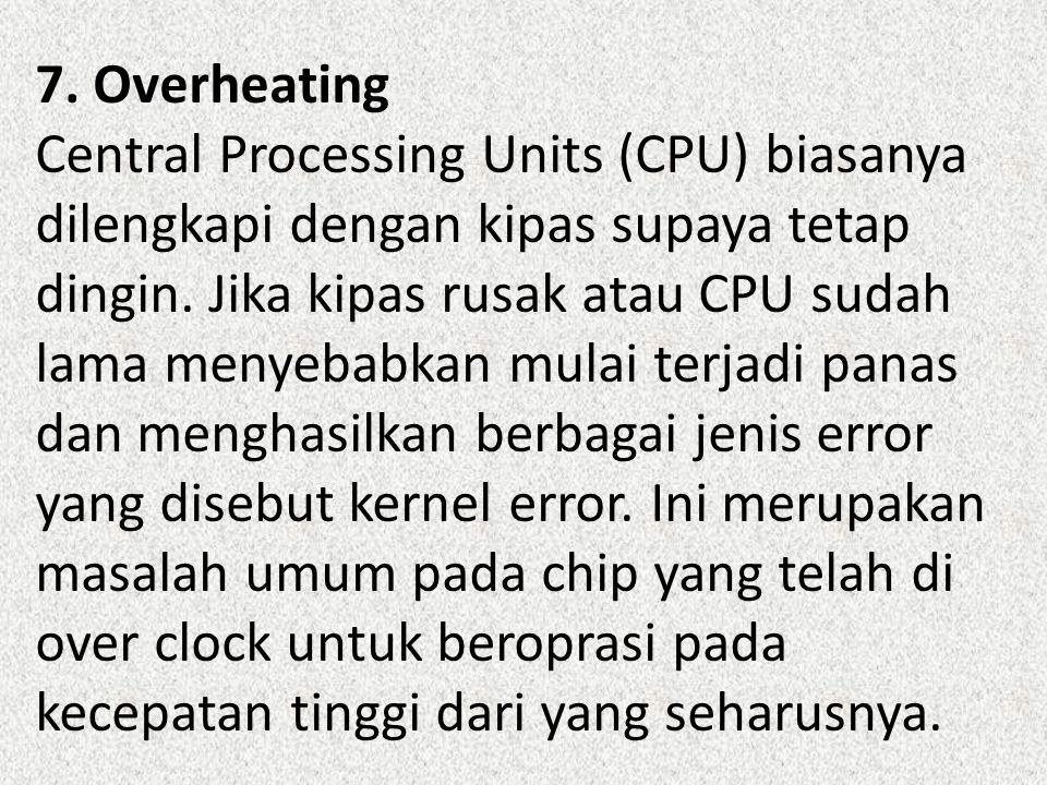 7. Overheating Central Processing Units (CPU) biasanya dilengkapi dengan kipas supaya tetap dingin. Jika kipas rusak atau CPU sudah lama menyebabkan m
