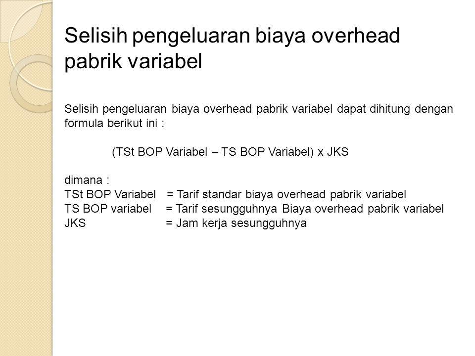 Selisih pengeluaran biaya overhead pabrik variabel Selisih pengeluaran biaya overhead pabrik variabel dapat dihitung dengan formula berikut ini : (TSt BOP Variabel – TS BOP Variabel) x JKS dimana : TSt BOP Variabel = Tarif standar biaya overhead pabrik variabel TS BOP variabel = Tarif sesungguhnya Biaya overhead pabrik variabel JKS = Jam kerja sesungguhnya