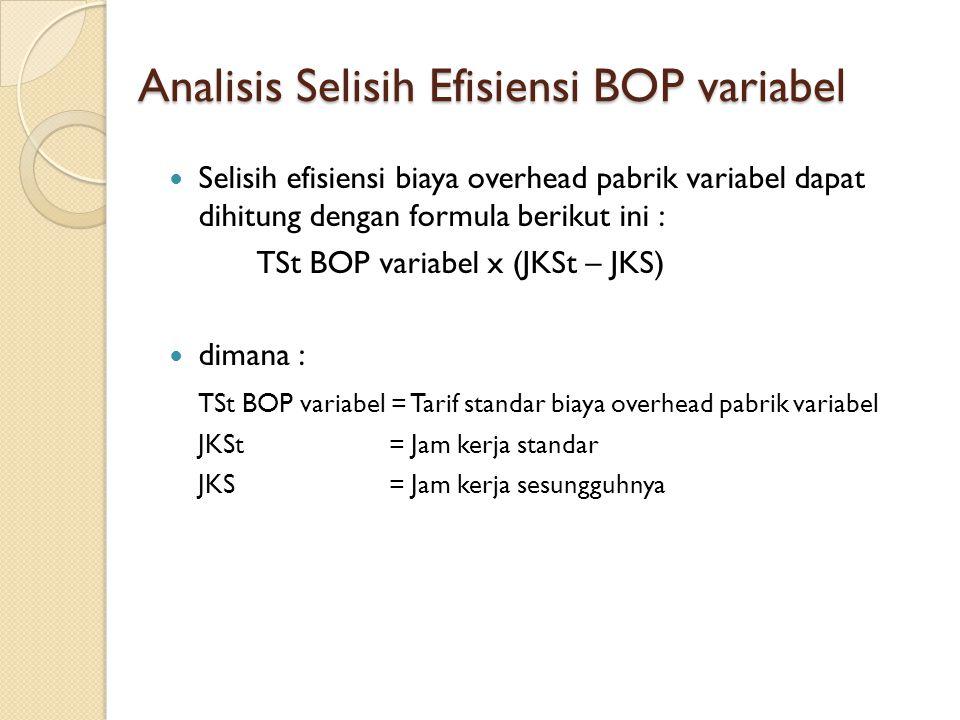 Analisis Selisih Efisiensi BOP variabel Selisih efisiensi biaya overhead pabrik variabel dapat dihitung dengan formula berikut ini : TSt BOP variabel x (JKSt – JKS) dimana : TSt BOP variabel = Tarif standar biaya overhead pabrik variabel JKSt = Jam kerja standar JKS = Jam kerja sesungguhnya